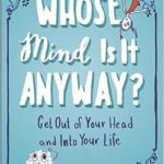 Whose Mind Is It Anyway? Get Out of Your Head & Into Your Life (Giveaway!)